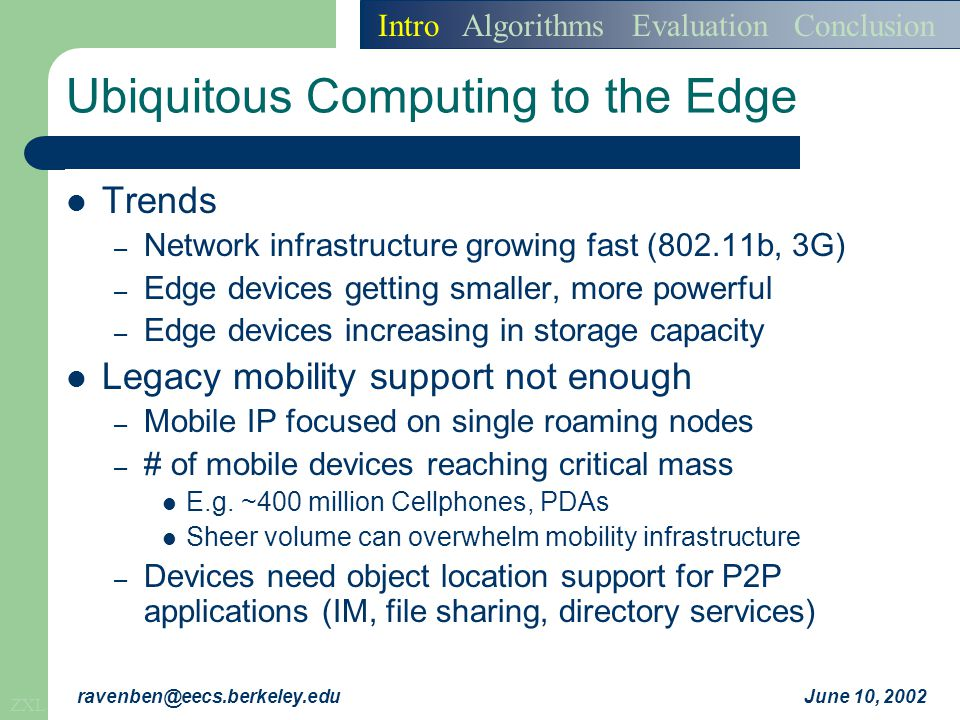 ZXL June 10, 2002ravenben@eecs.berkeley.edu Hierarchical Mobility Scenario: – Networked bullet train in motion – Carrying passengers with 1000 networked devices Train server is node in mobile Tapestry – Server registers with nearby proxy P as node S – Nearby proxies update location of S as necessary Each mobile device registers with train as MD i – Server publishes MD i as local object for all i CH sends message to a device – Message routes to MD i, finds mapping for S – Message routes towards S, then to P, then MD i.