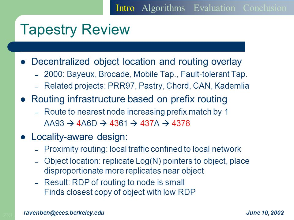 ZXL June 10, 2002ravenben@eecs.berkeley.edu Simulation Framework Packet level simulation – Simulation of network topologies (5000 nodes, 4096 Tapestry nodes, 6 digit base 4 IDs for nodes / objects) – No simulation of congestion or network-level traffic flow Experiments on transit stub topology – Aggregated over 9 topologies – Each run over 3 random overlay placements GUID aliasing assumptions – Initiate connection by using 3 parallel aliases – Quickly measure and pick alias for good performance Intro Algorithms Evaluation Conclusion