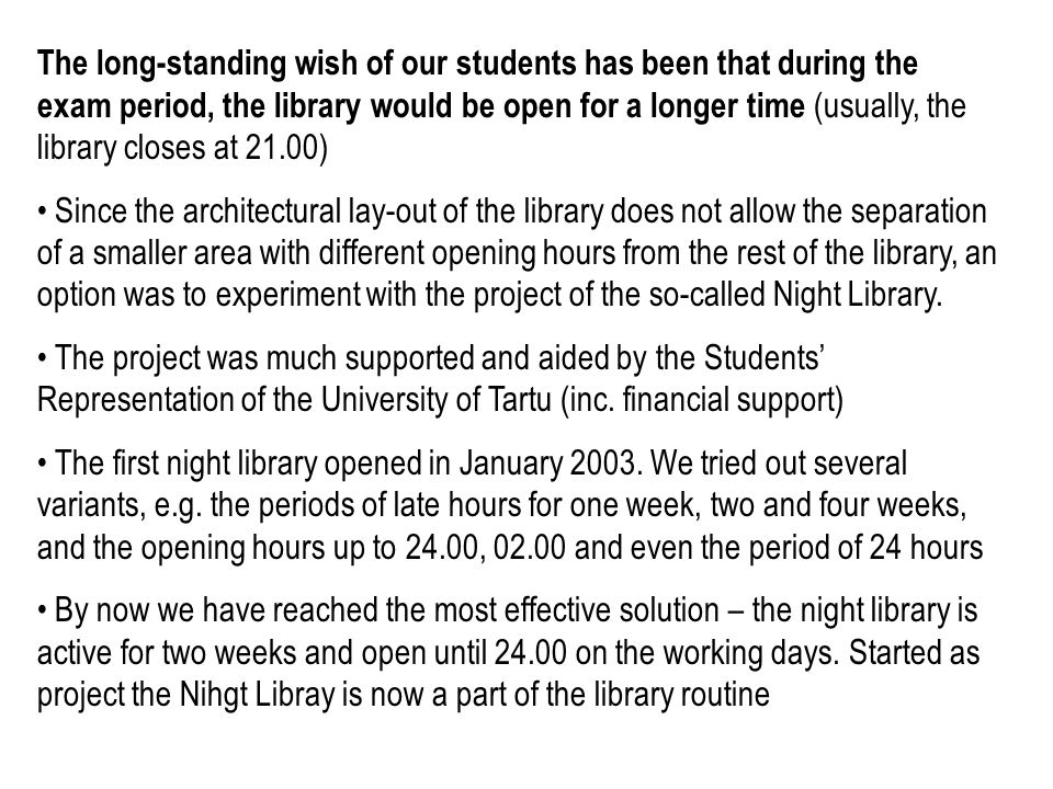 The long-standing wish of our students has been that during the exam period, the library would be open for a longer time (usually, the library closes at 21.00) Since the architectural lay-out of the library does not allow the separation of a smaller area with different opening hours from the rest of the library, an option was to experiment with the project of the so-called Night Library.