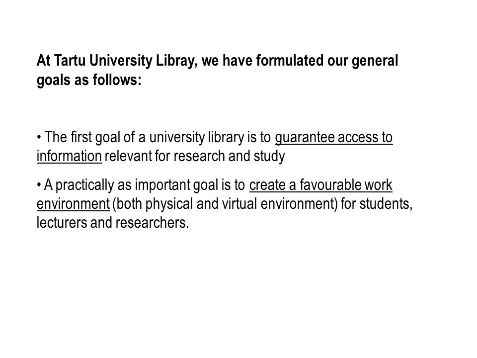 At Tartu University Libray, we have formulated our general goals as follows: The first goal of a university library is to guarantee access to information relevant for research and study A practically as important goal is to create a favourable work environment (both physical and virtual environment) for students, lecturers and researchers.