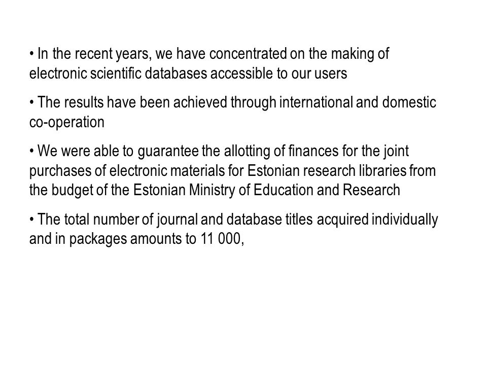 In the recent years, we have concentrated on the making of electronic scientific databases accessible to our users The results have been achieved through international and domestic co-operation We were able to guarantee the allotting of finances for the joint purchases of electronic materials for Estonian research libraries from the budget of the Estonian Ministry of Education and Research The total number of journal and database titles acquired individually and in packages amounts to 11 000,
