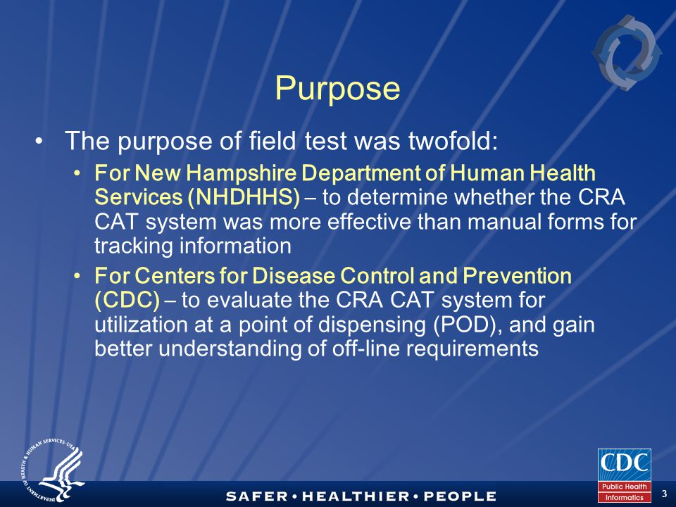 TM 3 Purpose The purpose of field test was twofold: For New Hampshire Department of Human Health Services (NHDHHS) – to determine whether the CRA CAT system was more effective than manual forms for tracking information For Centers for Disease Control and Prevention (CDC) – to evaluate the CRA CAT system for utilization at a point of dispensing (POD), and gain better understanding of off-line requirements
