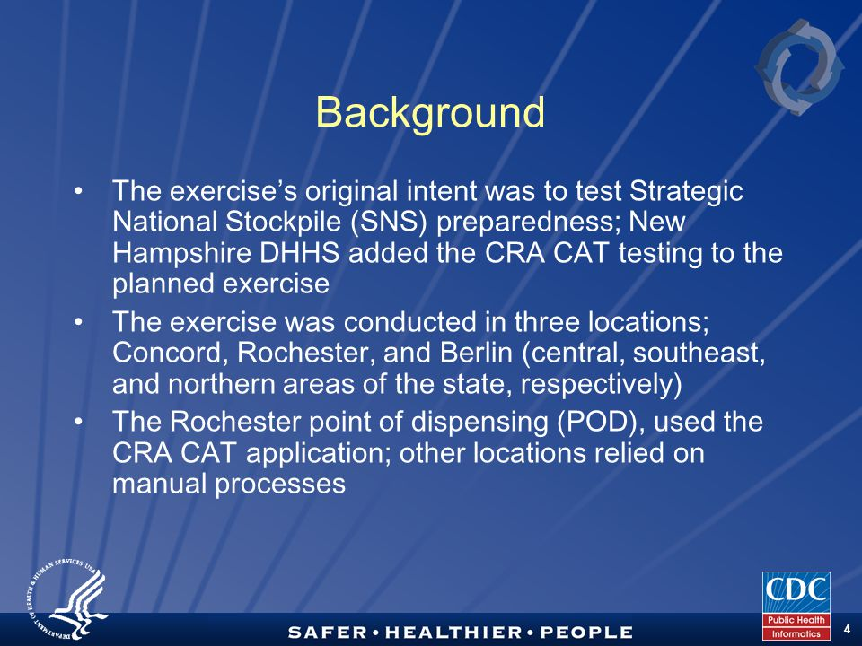 TM 4 Background The exercises original intent was to test Strategic National Stockpile (SNS) preparedness; New Hampshire DHHS added the CRA CAT testing to the planned exercise The exercise was conducted in three locations; Concord, Rochester, and Berlin (central, southeast, and northern areas of the state, respectively) The Rochester point of dispensing (POD), used the CRA CAT application; other locations relied on manual processes