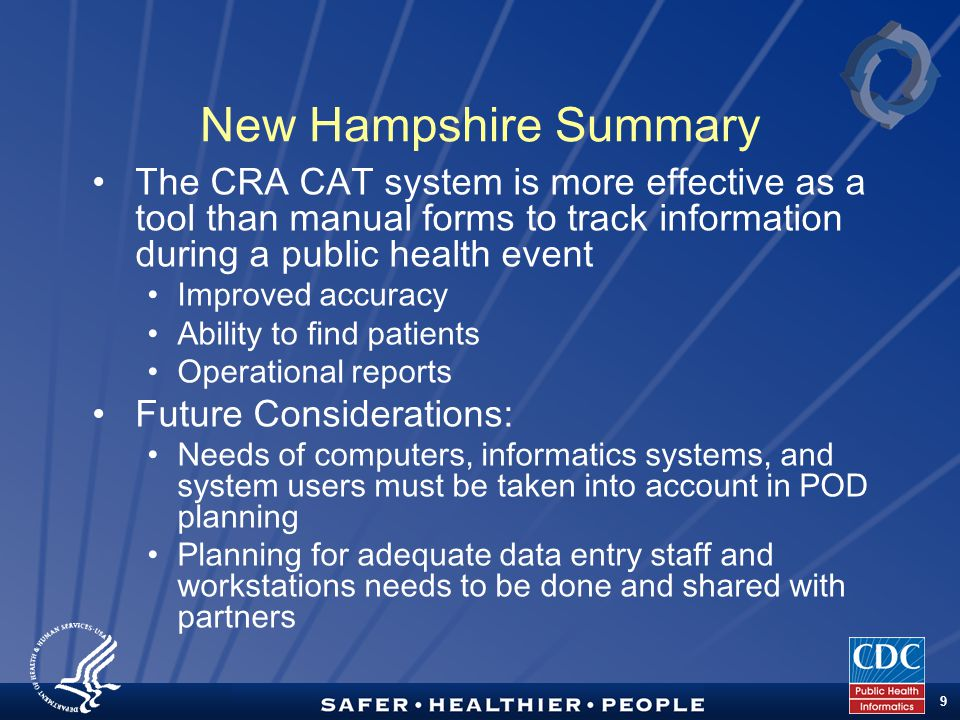 TM 9 New Hampshire Summary The CRA CAT system is more effective as a tool than manual forms to track information during a public health event Improved accuracy Ability to find patients Operational reports Future Considerations: Needs of computers, informatics systems, and system users must be taken into account in POD planning Planning for adequate data entry staff and workstations needs to be done and shared with partners