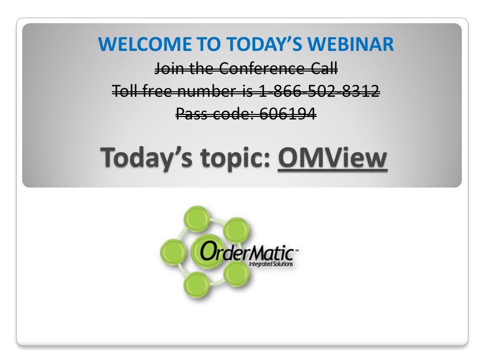 Todays topic: OMView WELCOME TO TODAYS WEBINAR Join the Conference Call Toll free number is 1-866-502-8312 Pass code: 606194