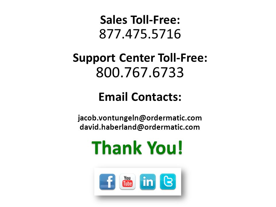 Thank You! Sales Toll-Free: 877.475.5716 Support Center Toll-Free: 800.767.6733 Email Contacts: jacob.vontungeln@ordermatic.com david.haberland@orderm