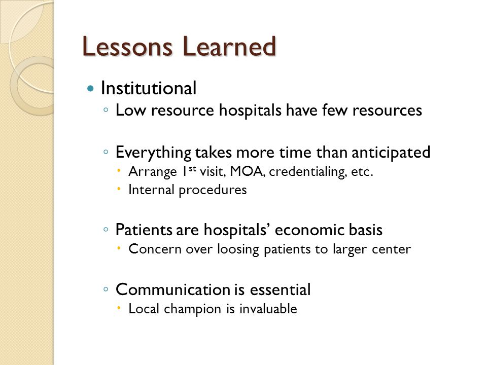 Lessons Learned Institutional Low resource hospitals have few resources Everything takes more time than anticipated Arrange 1 st visit, MOA, credentialing, etc.