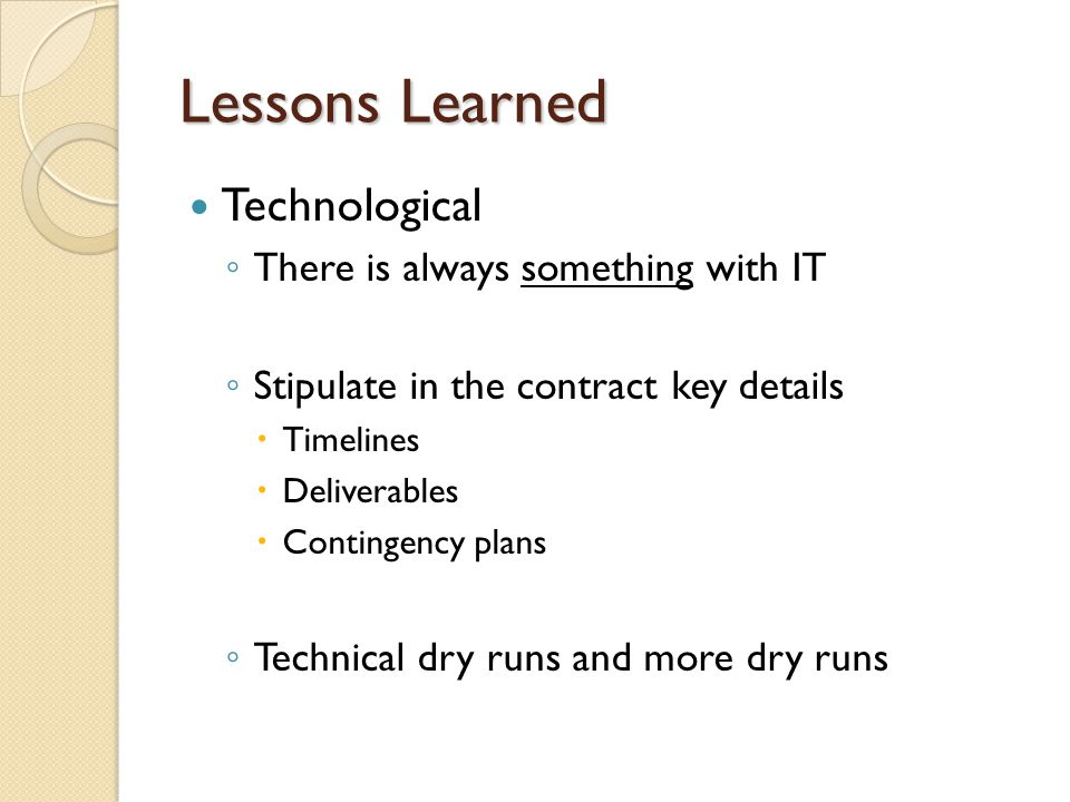 Lessons Learned Technological There is always something with IT Stipulate in the contract key details Timelines Deliverables Contingency plans Technical dry runs and more dry runs