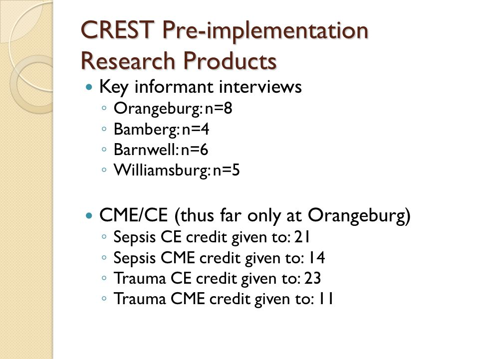 CREST Pre-implementation Research Products Key informant interviews Orangeburg: n=8 Bamberg: n=4 Barnwell: n=6 Williamsburg: n=5 CME/CE (thus far only at Orangeburg) Sepsis CE credit given to: 21 Sepsis CME credit given to: 14 Trauma CE credit given to: 23 Trauma CME credit given to: 11