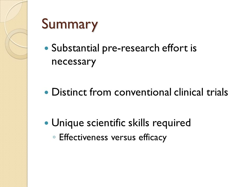 Summary Substantial pre-research effort is necessary Distinct from conventional clinical trials Unique scientific skills required Effectiveness versus efficacy