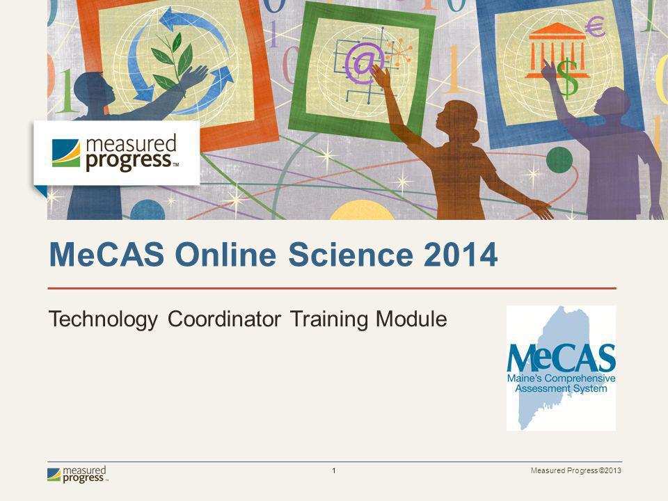 Measured Progress ©2013 1 MeCAS Online Science 2014 Technology Coordinator Training Module