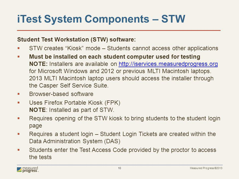 Measured Progress ©2013 10 iTest System Components – STW Student Test Workstation (STW) software: STW creates Kiosk mode – Students cannot access other applications Must be installed on each student computer used for testing NOTE: Installers are available on http://iservices.measuredprogress.org for Microsoft Windows and 2012 or previous MLTI Macintosh laptops.