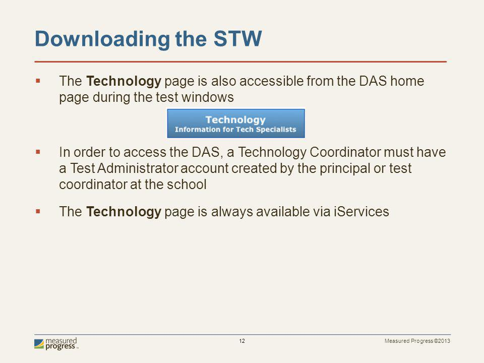 Measured Progress ©2013 12 The Technology page is also accessible from the DAS home page during the test windows In order to access the DAS, a Technology Coordinator must have a Test Administrator account created by the principal or test coordinator at the school The Technology page is always available via iServices Downloading the STW