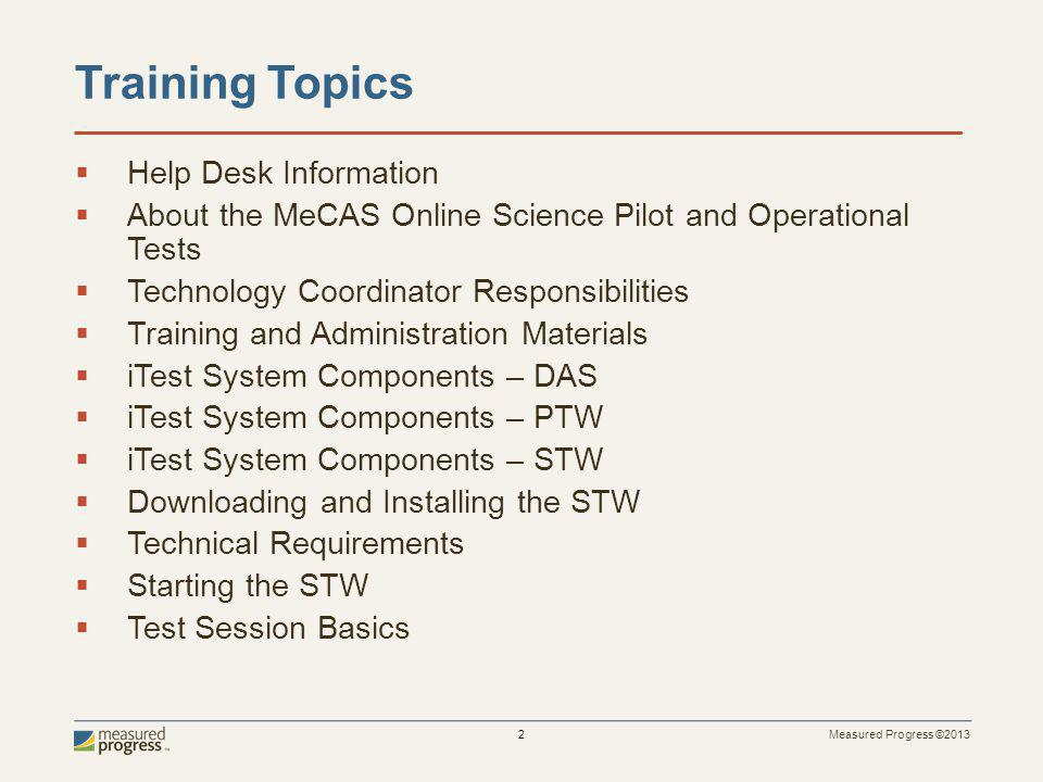 Measured Progress ©2013 2 Training Topics Help Desk Information About the MeCAS Online Science Pilot and Operational Tests Technology Coordinator Responsibilities Training and Administration Materials iTest System Components – DAS iTest System Components – PTW iTest System Components – STW Downloading and Installing the STW Technical Requirements Starting the STW Test Session Basics