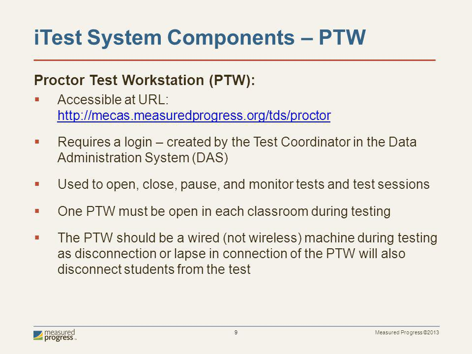 Measured Progress ©2013 9 iTest System Components – PTW Proctor Test Workstation (PTW): Accessible at URL: http://mecas.measuredprogress.org/tds/proctor http://mecas.measuredprogress.org/tds/proctor Requires a login – created by the Test Coordinator in the Data Administration System (DAS) Used to open, close, pause, and monitor tests and test sessions One PTW must be open in each classroom during testing The PTW should be a wired (not wireless) machine during testing as disconnection or lapse in connection of the PTW will also disconnect students from the test