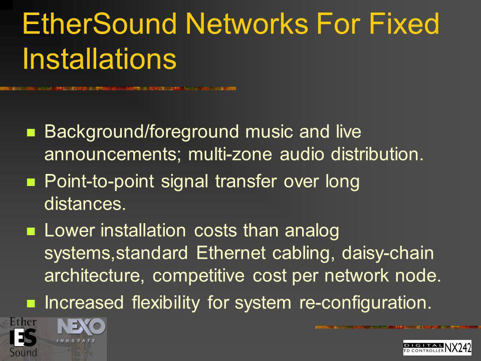 EtherSound Networks For Fixed Installations Background/foreground music and live announcements; multi-zone audio distribution. Point-to-point signal t