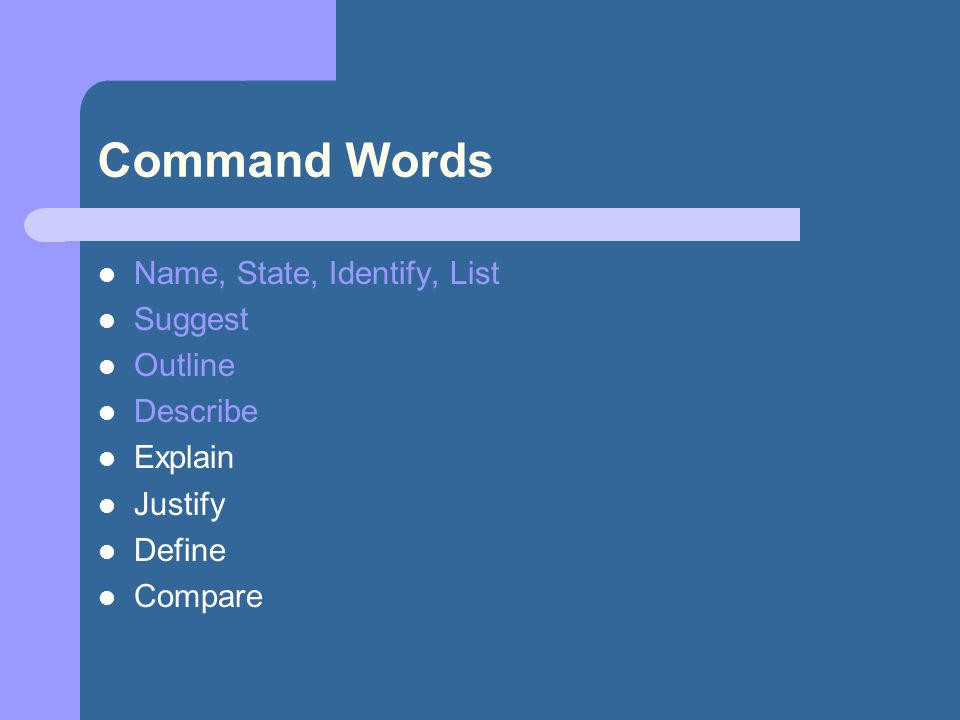 Command Words Name, State, Identify, List Suggest Outline Describe Explain Justify Define Compare