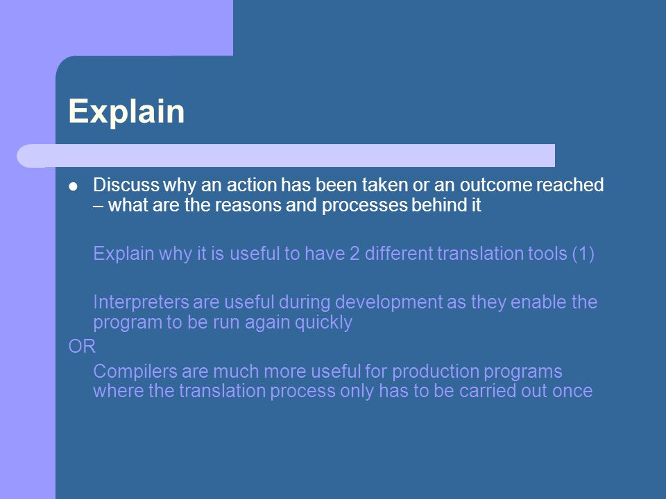 Explain Discuss why an action has been taken or an outcome reached – what are the reasons and processes behind it Explain why it is useful to have 2 d