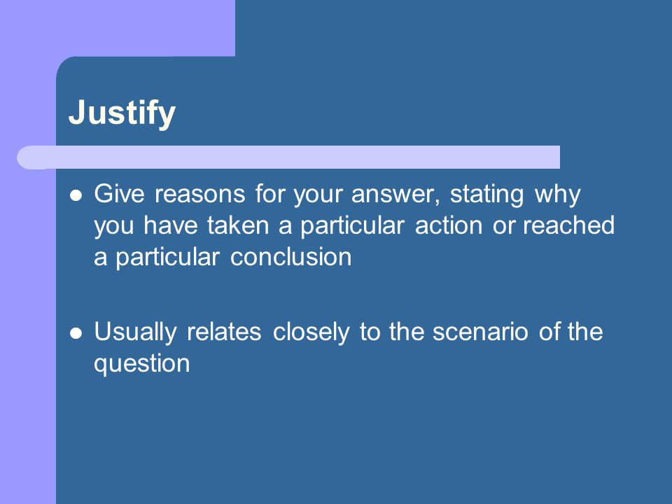 Justify Give reasons for your answer, stating why you have taken a particular action or reached a particular conclusion Usually relates closely to the