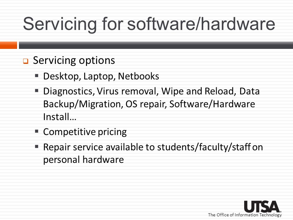 The Office of Information Technology Servicing for software/hardware Servicing options Desktop, Laptop, Netbooks Diagnostics, Virus removal, Wipe and Reload, Data Backup/Migration, OS repair, Software/Hardware Install… Competitive pricing Repair service available to students/faculty/staff on personal hardware