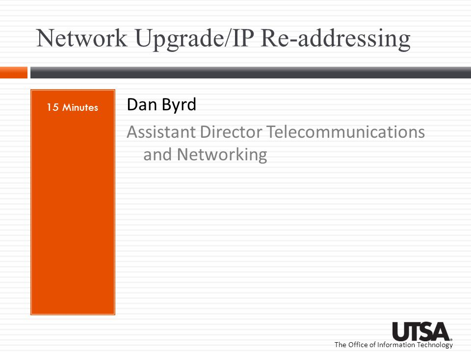 The Office of Information Technology Network Upgrade/IP Re-addressing 15 Minutes Dan Byrd Assistant Director Telecommunications and Networking