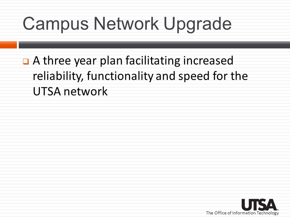 The Office of Information Technology Campus Network Upgrade A three year plan facilitating increased reliability, functionality and speed for the UTSA network