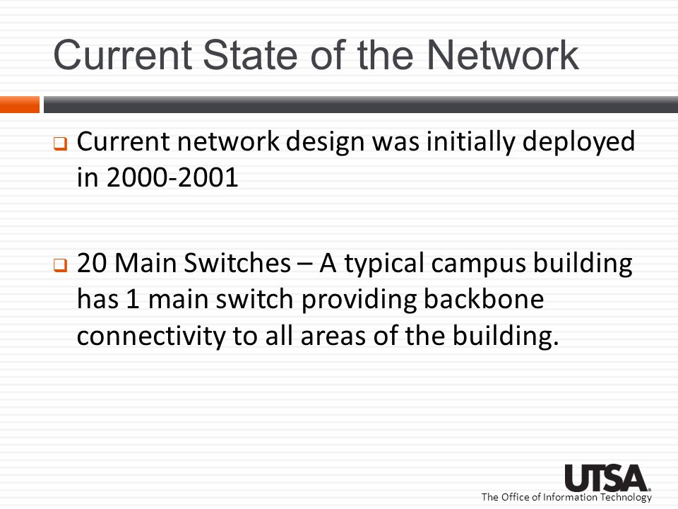 The Office of Information Technology Current State of the Network Current network design was initially deployed in 2000-2001 20 Main Switches – A typical campus building has 1 main switch providing backbone connectivity to all areas of the building.