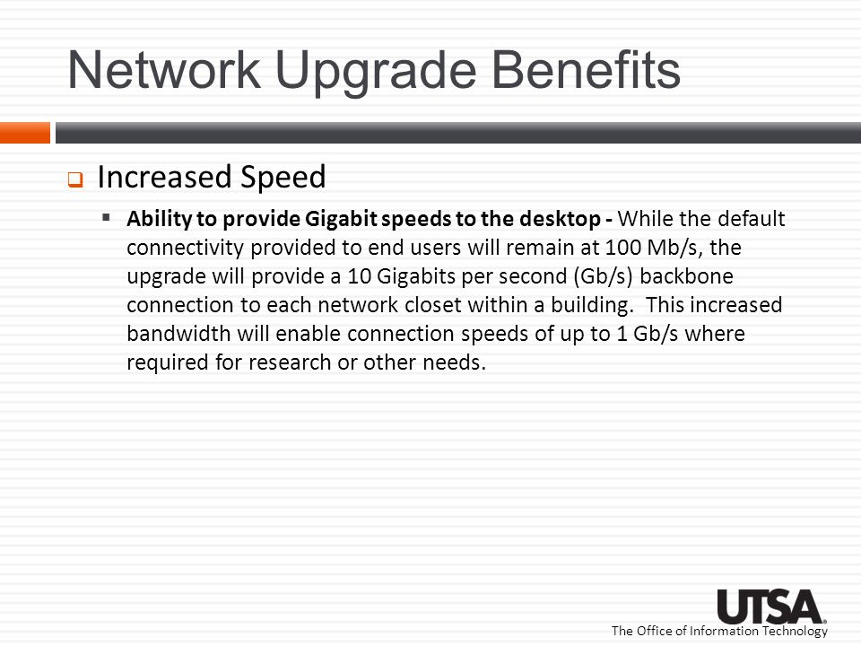 The Office of Information Technology Network Upgrade Benefits Increased Speed Ability to provide Gigabit speeds to the desktop - While the default connectivity provided to end users will remain at 100 Mb/s, the upgrade will provide a 10 Gigabits per second (Gb/s) backbone connection to each network closet within a building.