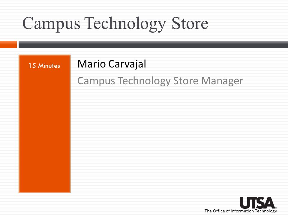 The Office of Information Technology Campus Technology Store 15 Minutes Mario Carvajal Campus Technology Store Manager