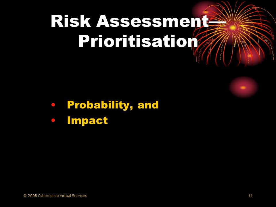© 2008 Cyberspace Virtual Services11 Risk Assessment Prioritisation Probability, and Impact