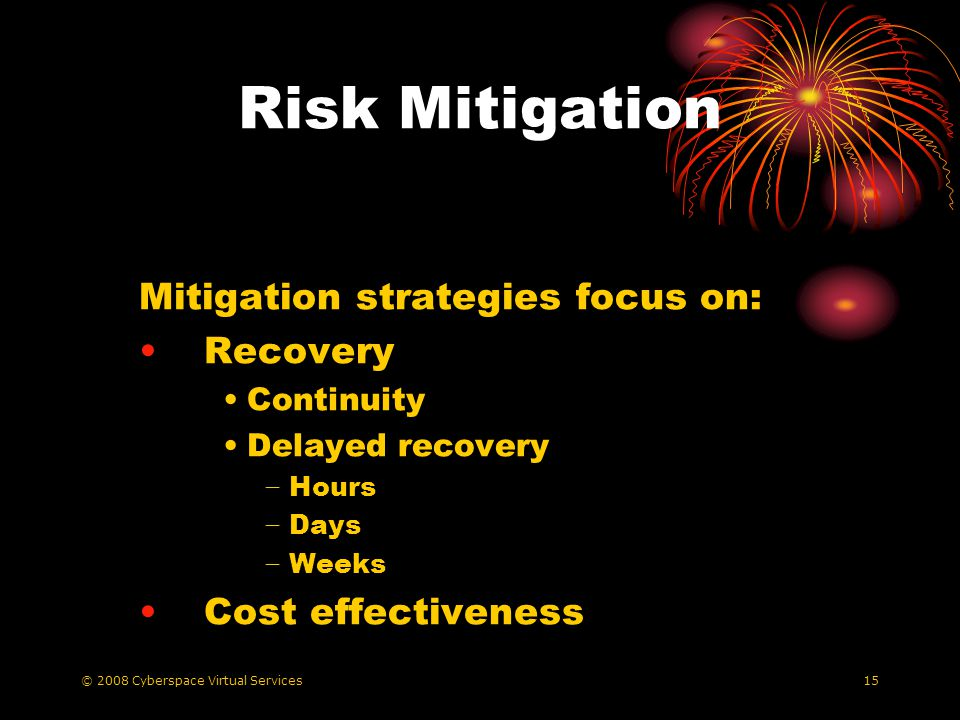© 2008 Cyberspace Virtual Services15 Risk Mitigation Mitigation strategies focus on: Recovery Continuity Delayed recovery Hours Days Weeks Cost effectiveness