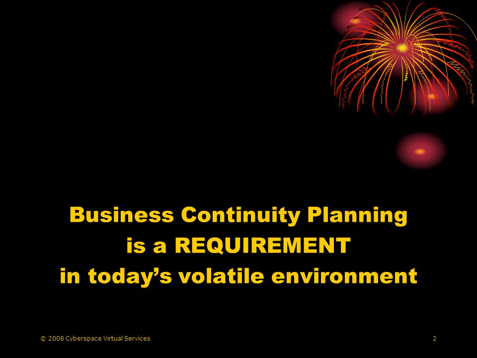 © 2008 Cyberspace Virtual Services2 Business Continuity Planning is a REQUIREMENT in todays volatile environment
