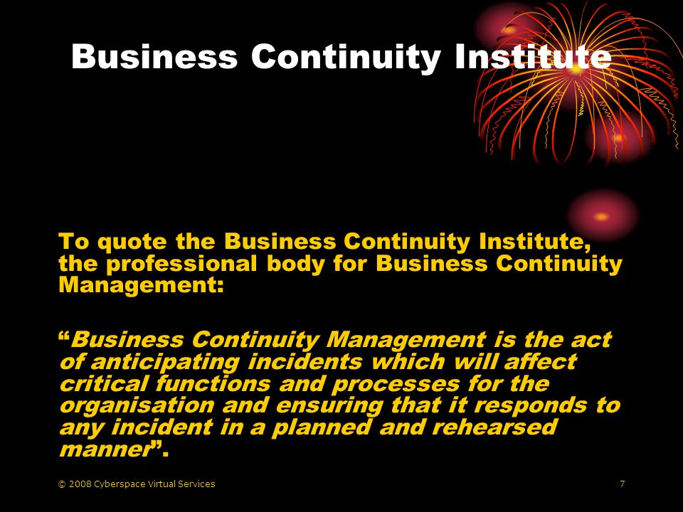 © 2008 Cyberspace Virtual Services7 Business Continuity Institute To quote the Business Continuity Institute, the professional body for Business Continuity Management: Business Continuity Management is the act of anticipating incidents which will affect critical functions and processes for the organisation and ensuring that it responds to any incident in a planned and rehearsed manner.