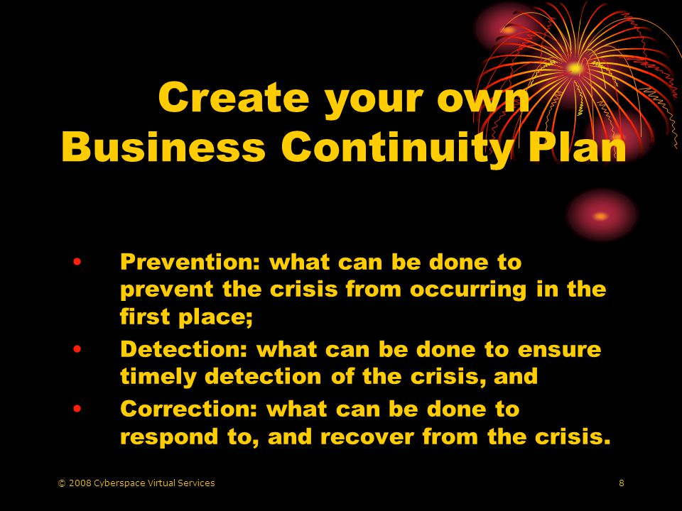 © 2008 Cyberspace Virtual Services9 Business Continuity Plan List the risks List the corresponding impact on your business resources Prioritise