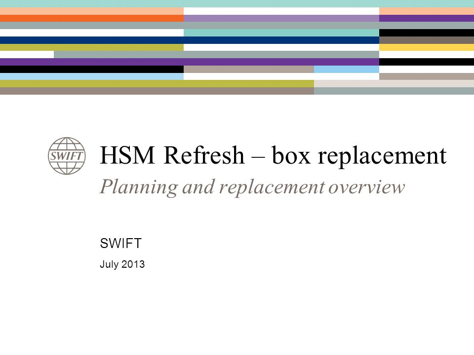 HSM Refresh – box replacement Planning and replacement overview SWIFT July 2013