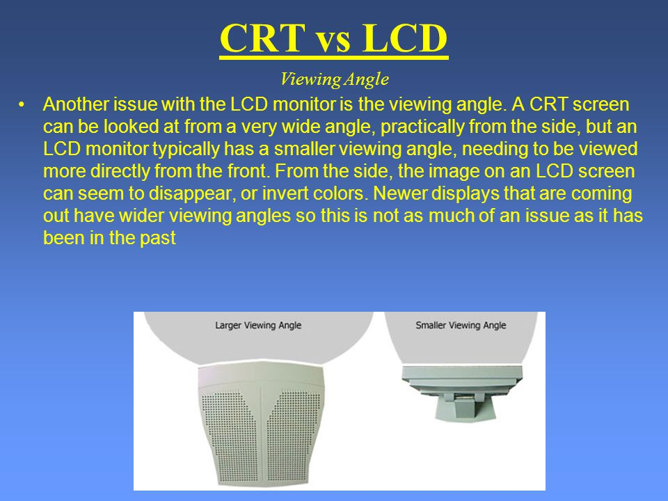 CRT vs LCD Another issue with the LCD monitor is the viewing angle. A CRT screen can be looked at from a very wide angle, practically from the side, b