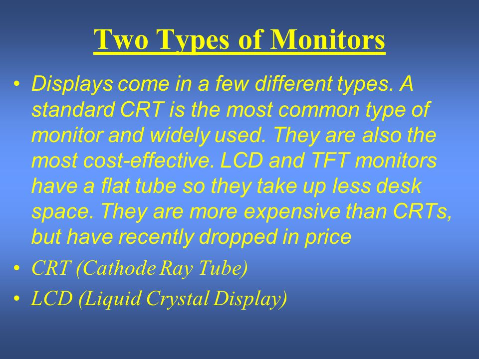 Two Types of Monitors Displays come in a few different types. A standard CRT is the most common type of monitor and widely used. They are also the mos
