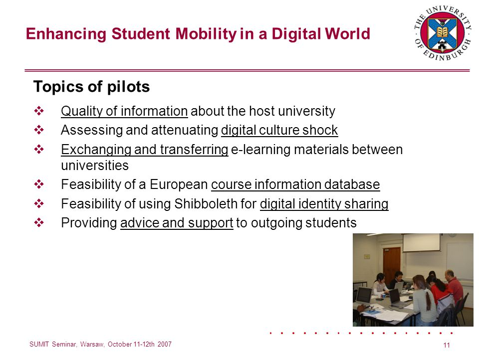 Enhancing Student Mobility in a Digital World SUMIT Seminar, Warsaw, October 11-12th 2007 11 Topics of pilots Quality of information about the host university Assessing and attenuating digital culture shock Exchanging and transferring e-learning materials between universities Feasibility of a European course information database Feasibility of using Shibboleth for digital identity sharing Providing advice and support to outgoing students
