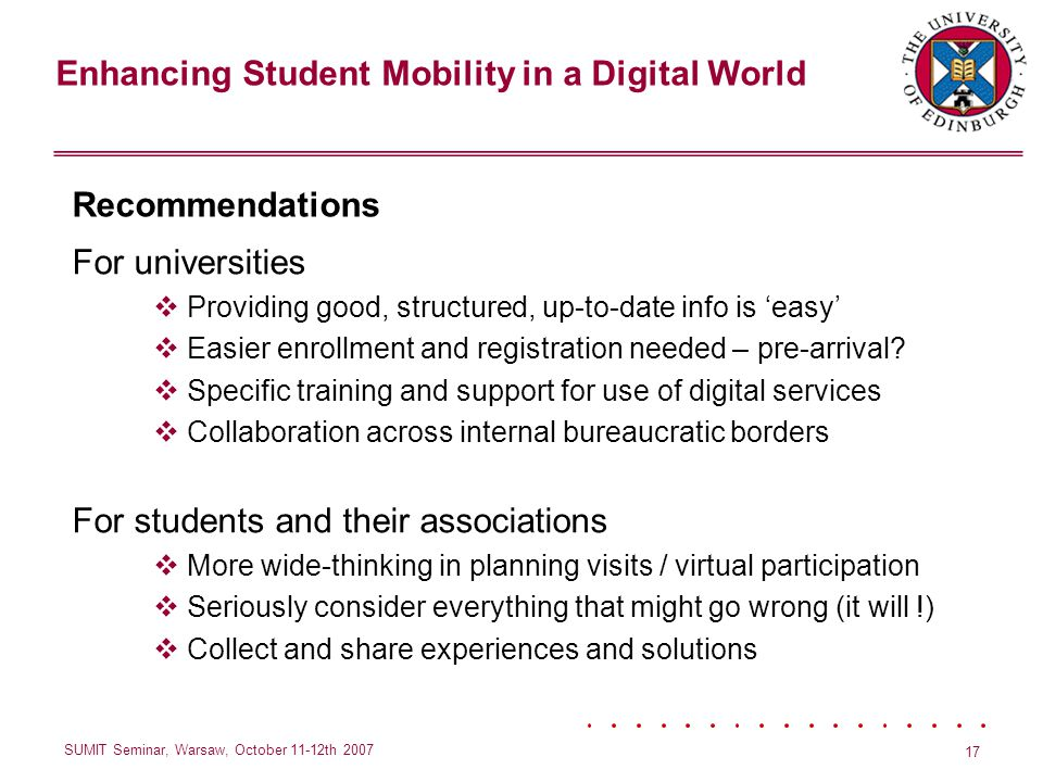 Enhancing Student Mobility in a Digital World SUMIT Seminar, Warsaw, October 11-12th 2007 17 Recommendations For universities Providing good, structured, up-to-date info is easy Easier enrollment and registration needed – pre-arrival.