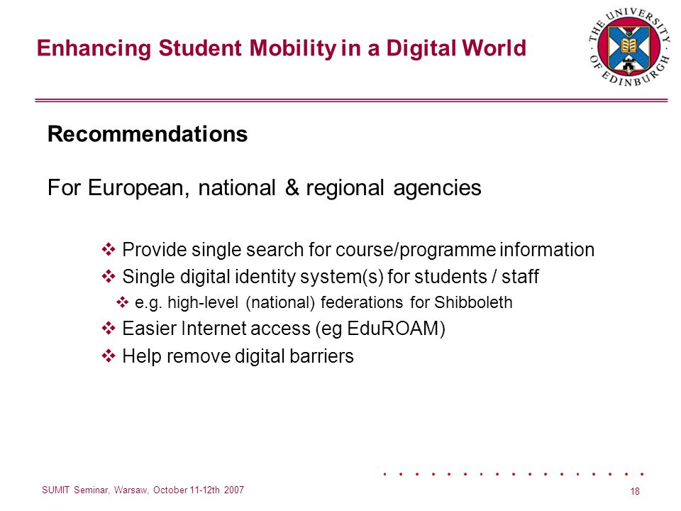 Enhancing Student Mobility in a Digital World SUMIT Seminar, Warsaw, October 11-12th 2007 18 Recommendations For European, national & regional agencies Provide single search for course/programme information Single digital identity system(s) for students / staff e.g.