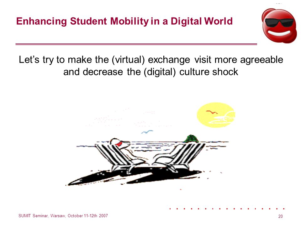 Enhancing Student Mobility in a Digital World SUMIT Seminar, Warsaw, October 11-12th 2007 20 Lets try to make the (virtual) exchange visit more agreeable and decrease the (digital) culture shock