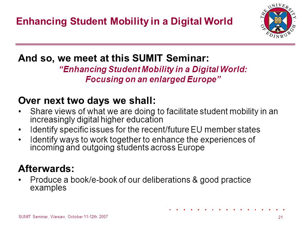 Enhancing Student Mobility in a Digital World SUMIT Seminar, Warsaw, October 11-12th 2007 21 And so, we meet at this SUMIT Seminar: Enhancing Student Mobility in a Digital World: Focusing on an enlarged Europe Over next two days we shall: Share views of what we are doing to facilitate student mobility in an increasingly digital higher education Identify specific issues for the recent/future EU member states Identify ways to work together to enhance the experiences of incoming and outgoing students across Europe Afterwards: Produce a book/e-book of our deliberations & good practice examples