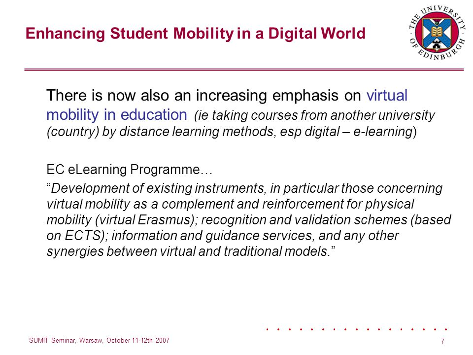 Enhancing Student Mobility in a Digital World SUMIT Seminar, Warsaw, October 11-12th 2007 7 There is now also an increasing emphasis on virtual mobility in education (ie taking courses from another university (country) by distance learning methods, esp digital – e-learning) EC eLearning Programme… Development of existing instruments, in particular those concerning virtual mobility as a complement and reinforcement for physical mobility (virtual Erasmus); recognition and validation schemes (based on ECTS); information and guidance services, and any other synergies between virtual and traditional models.