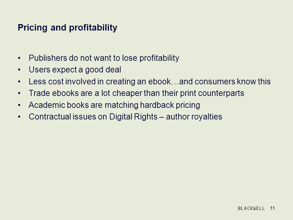 BLACKWELL 11 Pricing and profitability Publishers do not want to lose profitability Users expect a good deal Less cost involved in creating an ebook…and consumers know this Trade ebooks are a lot cheaper than their print counterparts Academic books are matching hardback pricing Contractual issues on Digital Rights – author royalties