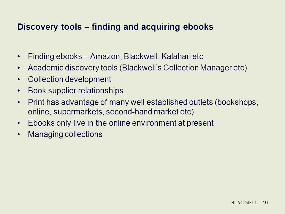 BLACKWELL 16 Discovery tools – finding and acquiring ebooks Finding ebooks – Amazon, Blackwell, Kalahari etc Academic discovery tools (Blackwells Collection Manager etc) Collection development Book supplier relationships Print has advantage of many well established outlets (bookshops, online, supermarkets, second-hand market etc) Ebooks only live in the online environment at present Managing collections