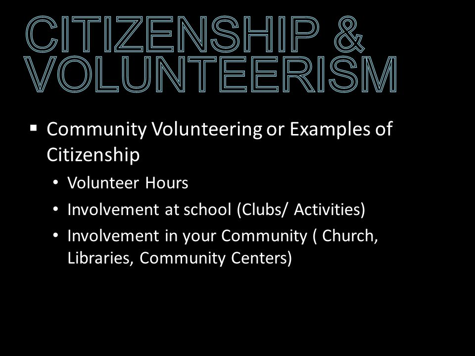 Community Volunteering or Examples of Citizenship Volunteer Hours Involvement at school (Clubs/ Activities) Involvement in your Community ( Church, Libraries, Community Centers)