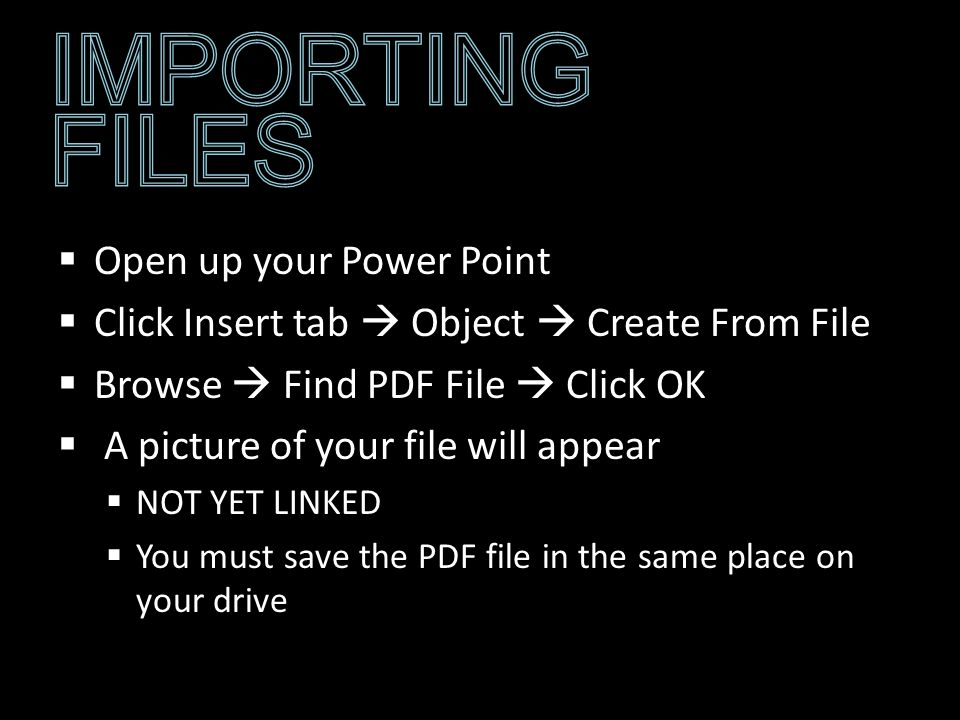 Open up your Power Point Click Insert tab Object Create From File Browse Find PDF File Click OK A picture of your file will appear NOT YET LINKED You must save the PDF file in the same place on your drive