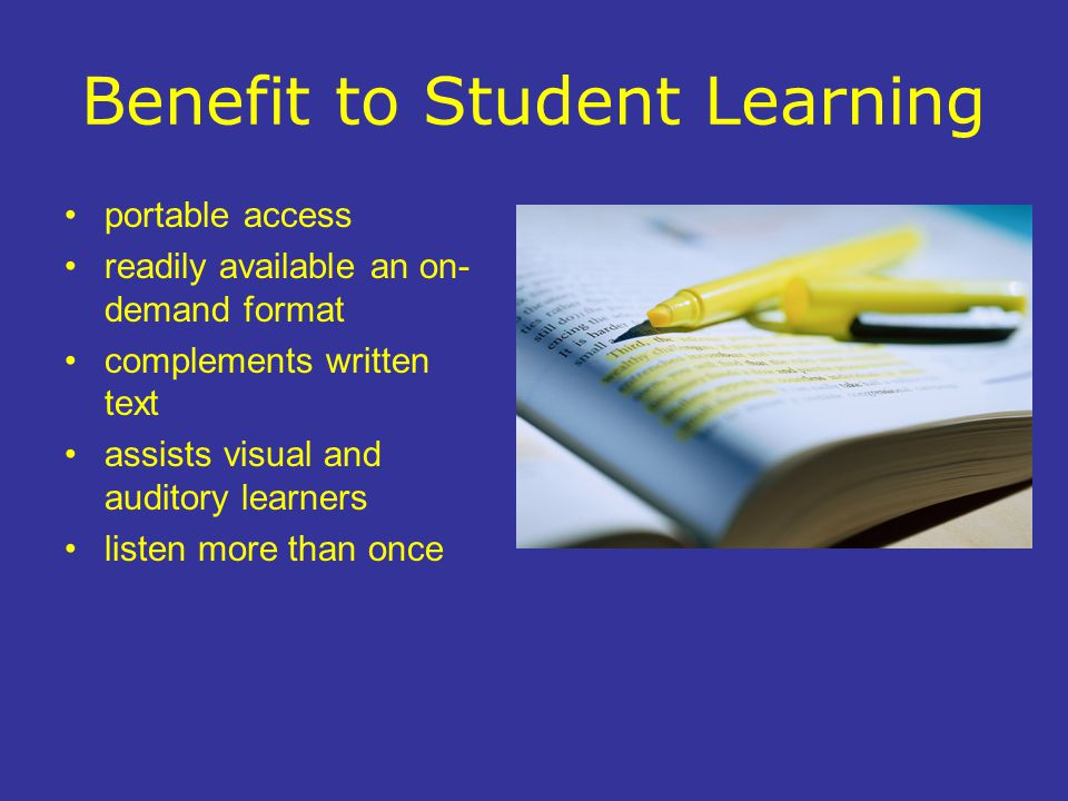 Benefit to Student Learning portable access readily available an on- demand format complements written text assists visual and auditory learners liste