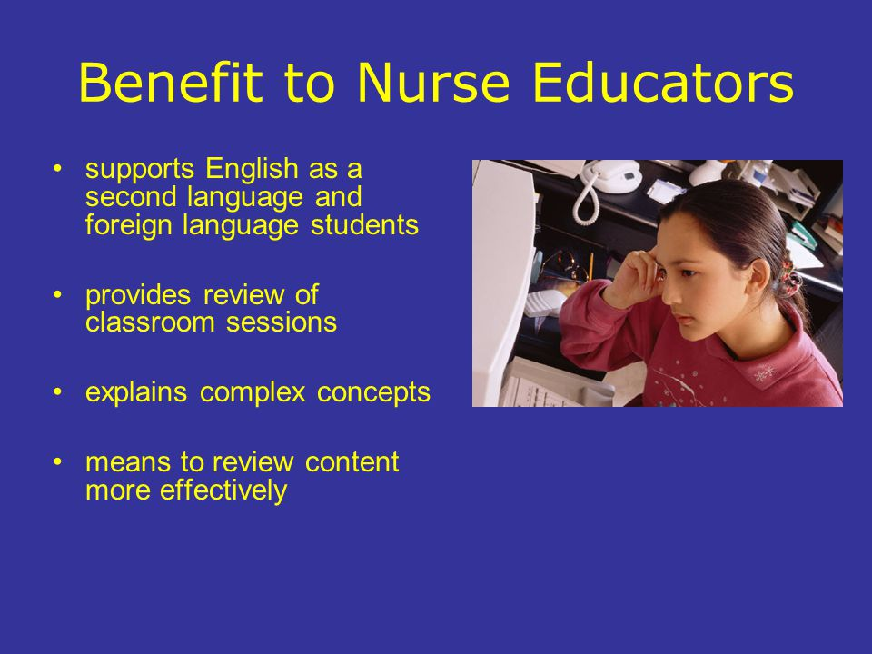 Benefit to Nurse Educators supports English as a second language and foreign language students provides review of classroom sessions explains complex