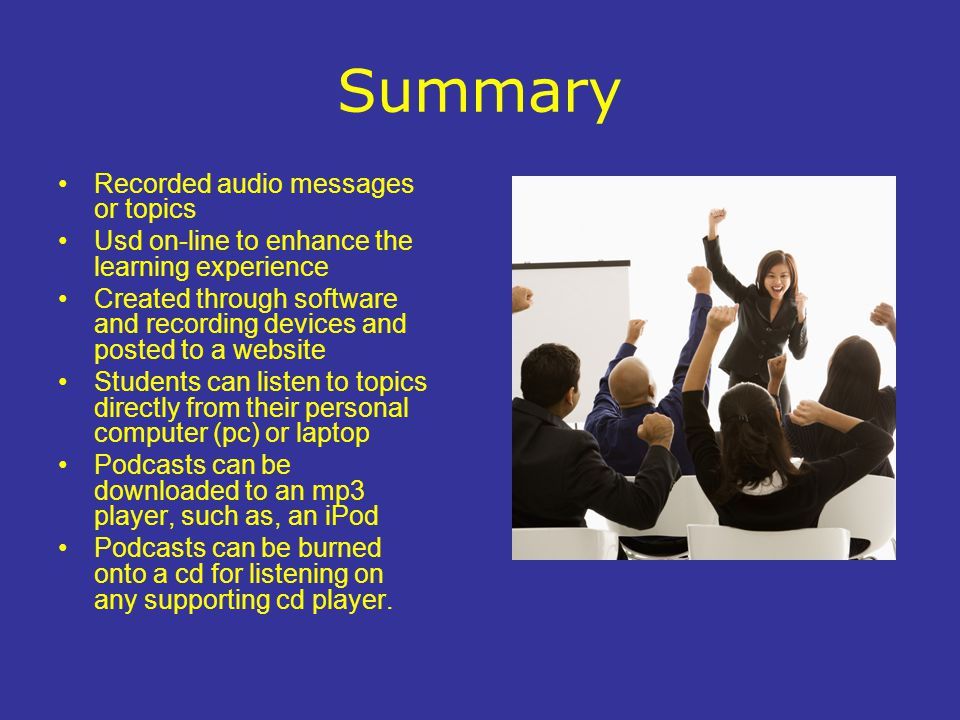 Summary Recorded audio messages or topics Usd on-line to enhance the learning experience Created through software and recording devices and posted to